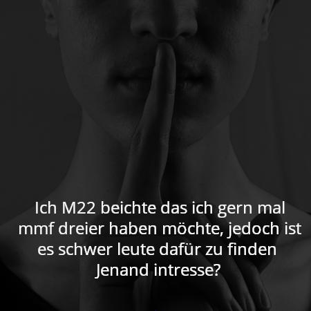 Ich M22 beichte das ich gern mal mmf dreier haben möchte, jedoch ist es schwer leute dafür zu finden  Jenand intresse?