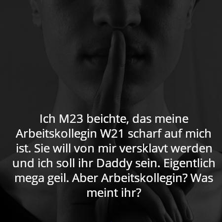 Ich M23 beichte, das meine Arbeitskollegin W21 scharf auf mich ist. Sie will von mir versklavt werden und ich soll ihr Daddy sein. Eigentlich mega geil. Aber Arbeitskollegin? Was meint ihr?