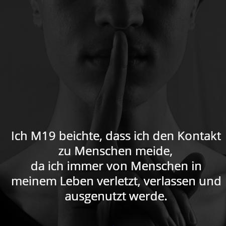 Ich M19 beichte, dass ich den Kontakt zu Menschen meide, da ich immer von Menschen in meinem Leben verletzt, verlassen und ausgenutzt werde.