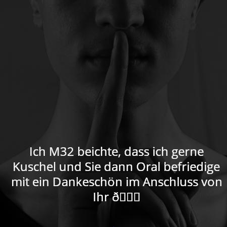 Ich M32 beichte, dass ich gerne Kuschel und Sie dann Oral befriedige mit ein Dankeschön im Anschluss von Ihr 😉