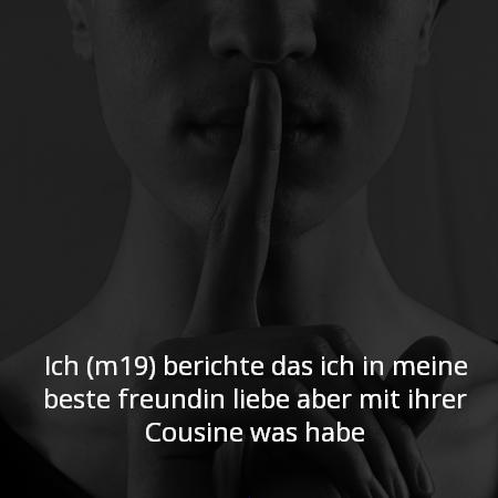 Ich (m19) berichte das ich in meine beste freundin liebe aber mit ihrer Cousine was habe