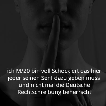 ich M/20 bin voll Schockiert das hier jeder seinen Senf dazu geben muss und nicht mal die Deutsche Rechtschreibung beherrscht