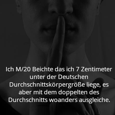Ich M/20 Beichte das ich 7 Zentimeter unter der Deutschen Durchschnittskörpergröße liege, es aber mit dem doppelten des Durchschnitts woanders ausgleiche.