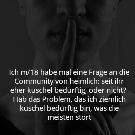 Ich m/18 habe mal eine Frage an die Community von heimlich: seit ihr eher kuschel bedürftig, oder nicht?  Hab das Problem, das ich ziemlich kuschel bedürftig bin, was die meisten stört