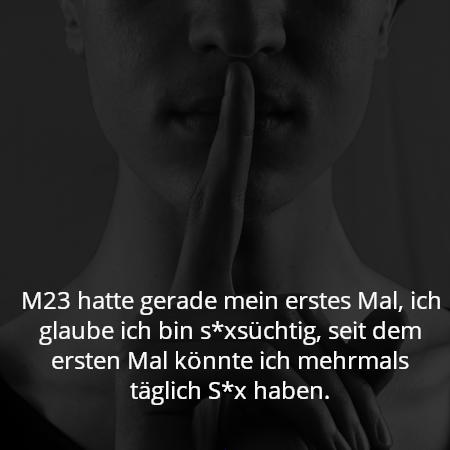 M23 hatte gerade mein erstes Mal, ich glaube ich bin s*xsüchtig, seit dem ersten Mal könnte ich mehrmals täglich S*x haben.