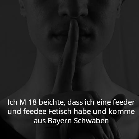 Ich M 18 beichte, dass ich eine feeder und feedee Fetisch habe und komme aus Bayern Schwaben