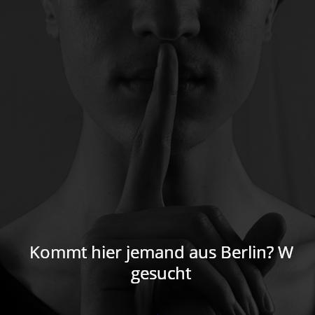 Kommt hier jemand aus Berlin? W gesucht