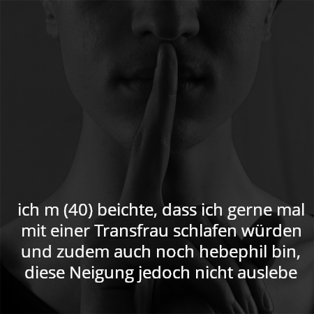 ich m (40) beichte, dass ich gerne mal mit einer Transfrau schlafen würden und zudem auch noch hebephil bin, diese Neigung jedoch nicht auslebe