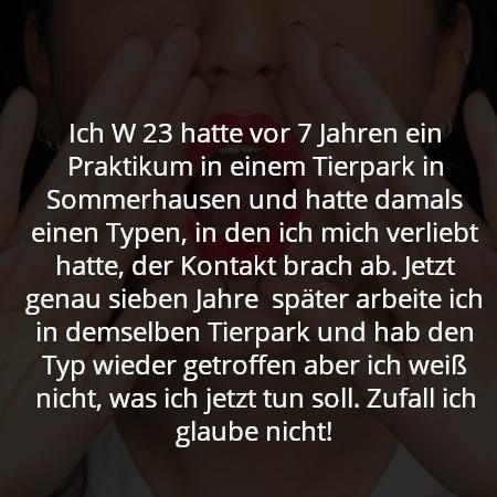 Ich W 23 hatte vor 7 Jahren ein Praktikum in einem Tierpark in Sommerhausen und hatte damals einen Typen, in den ich mich verliebt hatte, der Kontakt brach ab. Jetzt genau sieben Jahre  später arbeite ich in demselben Tierpark und hab den Typ wieder getroffen aber ich weiß nicht, was ich jetzt tun soll. Zufall ich glaube nicht!