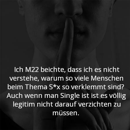 Ich M22 beichte, dass ich es nicht verstehe, warum so viele Menschen beim Thema S*x so verklemmt sind?  Auch wenn man Single ist ist es völlig legitim nicht darauf verzichten zu müssen.