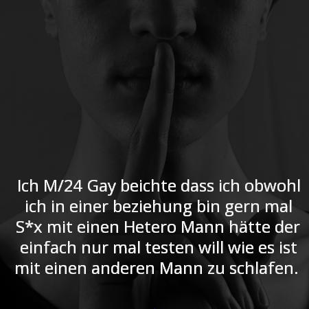 Ich M/24 Gay beichte das ich obwohl ich in einer beziehung bin gern mal S*x mit einen Hetero Mann hätte der einfach nur mal testen will wie es ist mit einen anderen Mann zu schlafen.