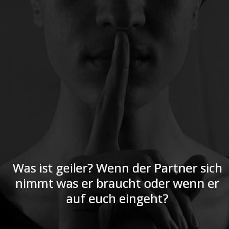 Was ist geiler? Wenn der Partner sich nimmt was er braucht oder wenn er auf euch eingeht?