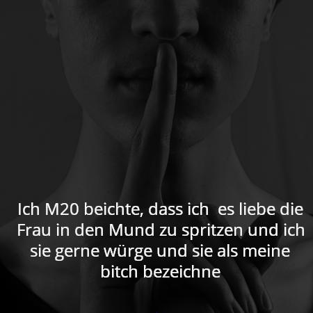 Ich M20 beichte, dass ich  es liebe die Frau in den Mund zu spritzen und ich sie gerne würge und sie als meine bitch bezeichne