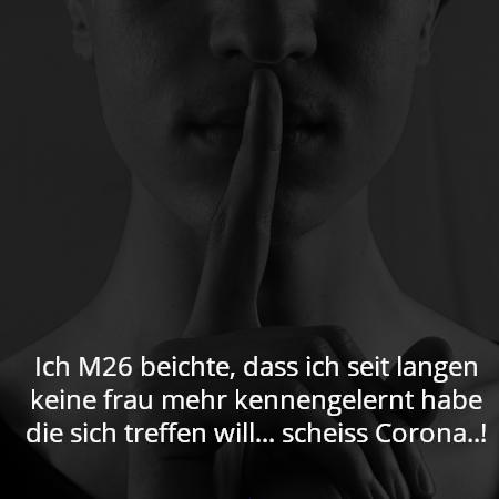 Ich M26 beichte, dass ich seit langen keine frau mehr kennengelernt habe die sich treffen will... scheiss Corona..!