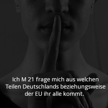 Ich M 21 frage mich aus welchen Teilen Deutschlands beziehungsweise der EU ihr alle kommt.