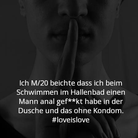 Ich M/20 beichte dass ich beim Schwimmen im Hallenbad einen Mann anal gef**kt habe in der Dusche und das ohne Kondom. #loveislove
