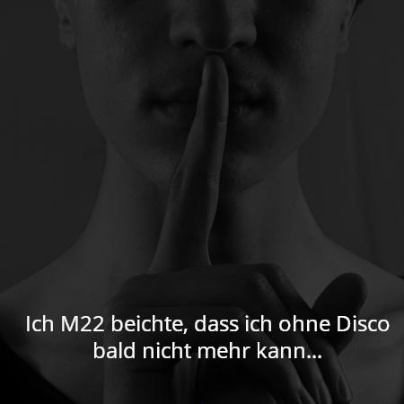 Ich M22 beichte, dass ich ohne Disco bald nicht mehr kann…