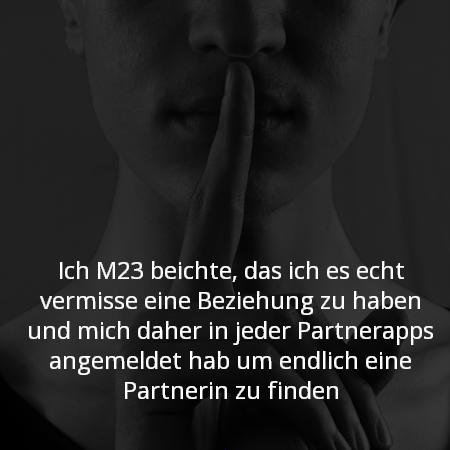Ich M23 beichte, das ich es echt vermisse eine Beziehung zu haben und mich daher in jeder Partnerapps angemeldet hab um endlich eine Partnerin zu finden