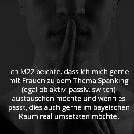 Ich M22 beichte, dass ich mich gerne mit Frauen zu dem Thema Spanking (egal ob aktiv, passiv, switch) austauschen möchte und wenn es passt, dies auch gerne im bayeischen Raum real umsetzten möchte.