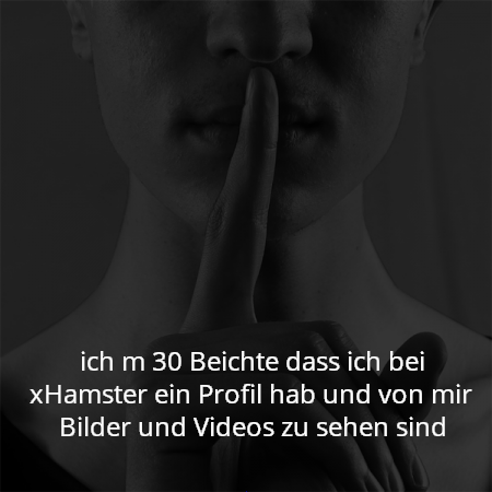 ich m 30 Beichte dass ich bei xHamster ein Profil hab und von mir Bilder und Videos zu sehen sind