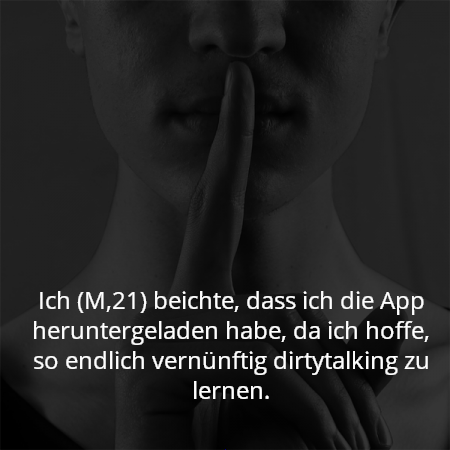 Ich (M,21) beichte, dass ich die App heruntergeladen habe, da ich hoffe, so endlich vernünftig dirtytalking zu lernen.