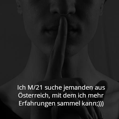 Ich M/21 suche jemanden aus Österreich, mit dem ich mehr Erfahrungen sammel kann;)))
