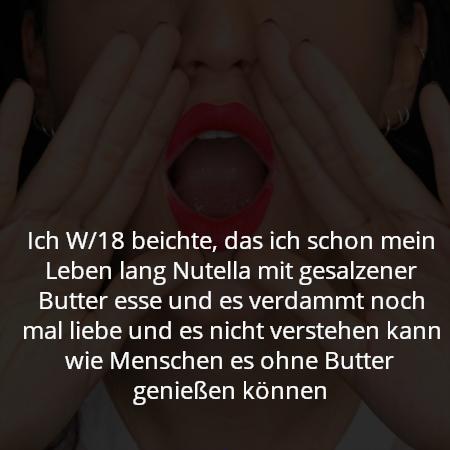 Ich W/18 beichte, das ich schon mein Leben lang Nutella mit gesalzener Butter esse und es verdammt noch mal liebe und es nicht verstehen kann wie Menschen es ohne Butter genießen können