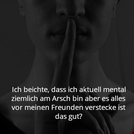 Ich beichte, dass ich aktuell mental ziemlich am Arsch bin aber es alles vor meinen Freunden verstecke ist das gut?