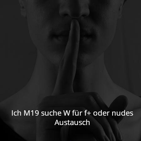 Ich M19 suche W für f+ oder nudes Austausch