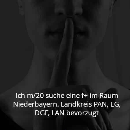 Ich m/20 suche eine f+ im Raum Niederbayern. Landkreis PAN, EG, DGF, LAN bevorzugt