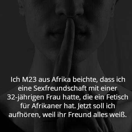 Ich M23 aus Afrika beichte, dass ich eine Sexfreundschaft mit einer 32-jährigen Frau hatte, die ein Fetisch für Afrikaner hat. Jetzt soll ich aufhören, weil ihr Freund alles weiß.