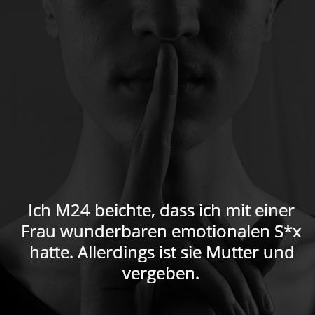 Ich M24 beichte, dass ich mit einer Frau wunderbaren emotionalen S*x hatte. Allerdings ist sie Mutter und vergeben.
