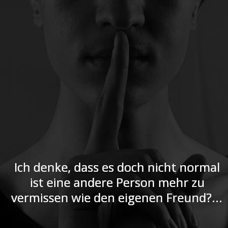 Ich beichte, dass es dich nicht normal ist eine andere Person mehr zu vermissen wie den eigenen Freund.