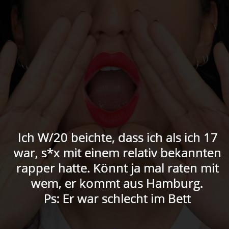 Ich W/20 beichte, dass ich als ich 17 war, s*x mit einem relativ bekannten rapper hatte. Könnt ja mal raten mit wem, er kommt aus Hamburg. Ps: Er war schlecht im Bett