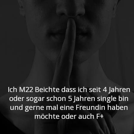 Ich M22 Beichte das ich seit 4 Jahren oder sogar schon 5 Jahren single bin und gerne mal eine Freundin haben möchte oder auch F+