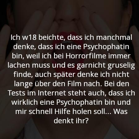 Ich beichte, dass ich manchmal denke, dass ich eine Psychophatin bin, weil ich bei Horrorfilme immer lachen muss und es garnicht gruselig finde, auch später denke ich nicht lange über den Film nach. Bei den Tests im Internet steht auch, dass ich wirklich eine Psychophatin bin und mir schnell Hilfe holen soll. Auch sonst habe ich schon immer, auch als ich noch ziemlich jung war, gerne blutige Filme gesehen. Was denkt ihr?