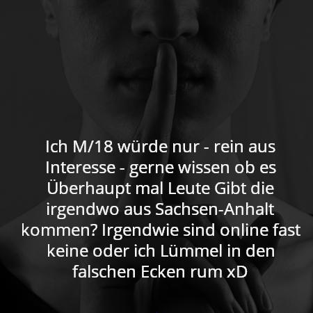 Ich M/18 würde nur - rein aus Interesse - gerne wissen ob es Überhaupt mal Leute Gibt die irgendwo aus Sachsen-Anhalt kommen? Irgendwie sind online fast keine oder ich Lümmel in den falschen Ecken rum xD