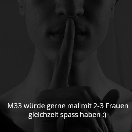 M33 würde gerne mal mit 2-3 Frauen gleichzeit spass haben :)