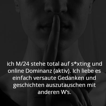 ich M/24 stehe total auf s*xting und online Dominanz (aktiv). Ich liebe es einfach versaute Gedanken und geschichten auszutauschen mit anderen W's.