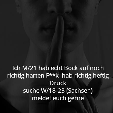 Ich M/21 hab echt Bock auf noch richtig harten F**k  hab richtig heftig Druck suche W/18-23 (Sachsen) meldet euch gerne