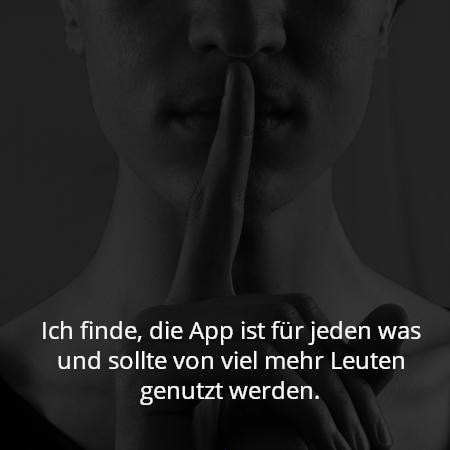 Ich finde, die App ist für jeden was und sollte von viel mehr Leuten genutzt werden.