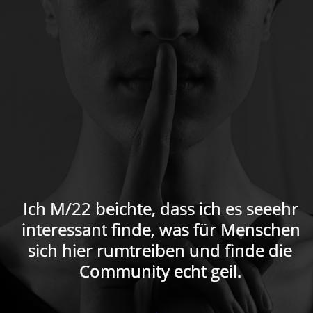 Ich M/22 beichte, dass ich es seeehr interessant finde, was für Menschen sich hier rumtreiben und finde die Community echt geil.