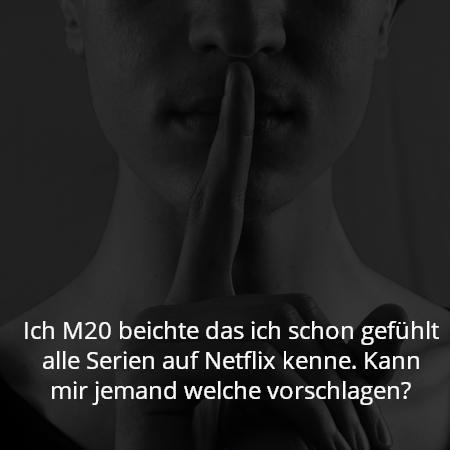 Ich M20 beichte das ich schon gefühlt alle Serien auf Netflix kenne. Kann mir jemand welche vorschlagen?