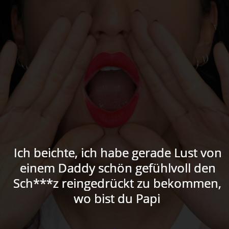 Ich beichte, ich habe gerade Lust von einem Daddy schön gefühlvoll den Sch***z reingedrückt zu bekommen, wo bist du Papi