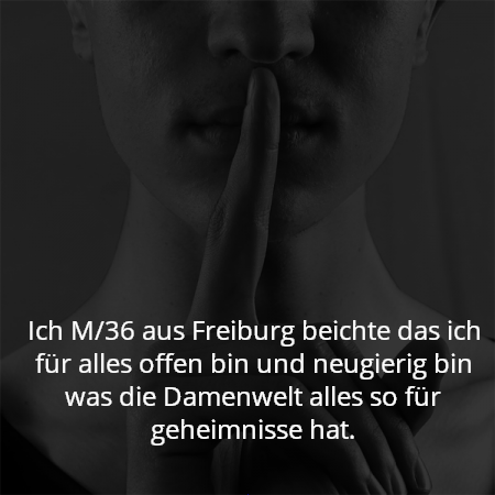 Ich M/36 aus Freiburg beichte das ich für alles offen bin und neugierig bin was die Damenwelt alles so für geheimnisse hat.