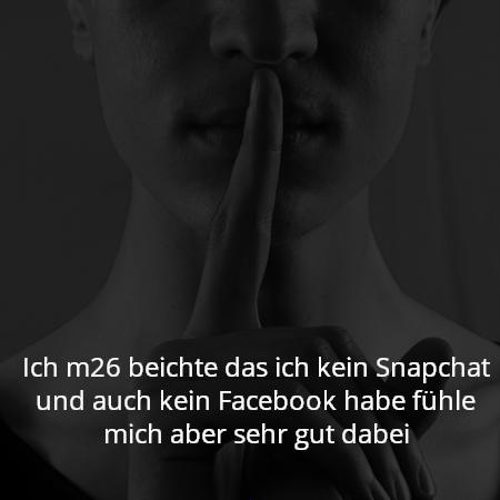 Ich m26 beichte das ich kein Snapchat und auch kein Facebook habe fühle mich aber sehr gut dabei