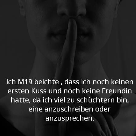 Ich M19 beichte , dass ich noch keinen ersten Kuss und noch keine Freundin hatte, da ich viel zu schüchtern bin, eine anzuschreiben oder anzusprechen.