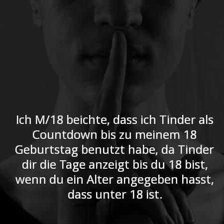Ich M/18 beichte, dass ich Tinder als Countdown bis zu meinem 18 Geburtstag benutzt habe, da Tinder dir die Tage anzeigt bis du 18 bist, wenn du ein Alter angegeben hasst, dass unter 18 ist.