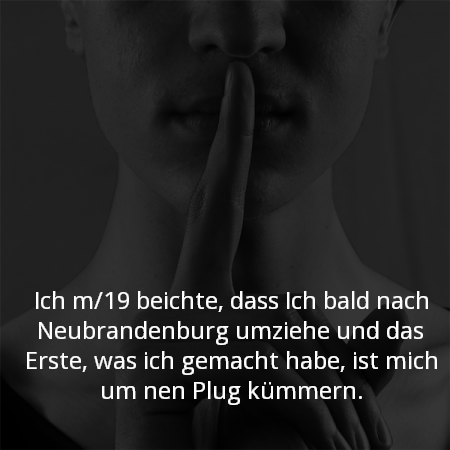 Ich m/19 beichte, dass Ich bald nach Neubrandenburg umziehe und das Erste, was ich gemacht habe, ist mich um nen Plug kümmern.