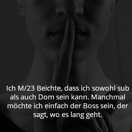 Ich M/23 Beichte, dass ich sowohl sub als auch Dom sein kann. Manchmal möchte ich einfach der Boss sein, der sagt, wo es lang geht.